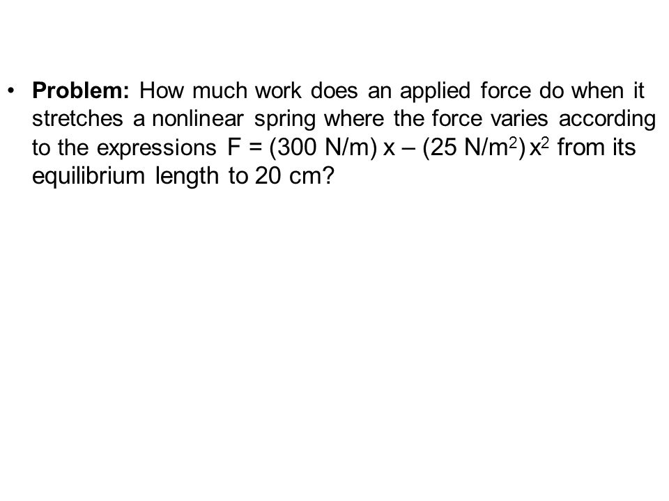 Problem: How much work does an applied force do when it stretches a nonlinear spring where the force varies according to the expressions F = (300 N/m)