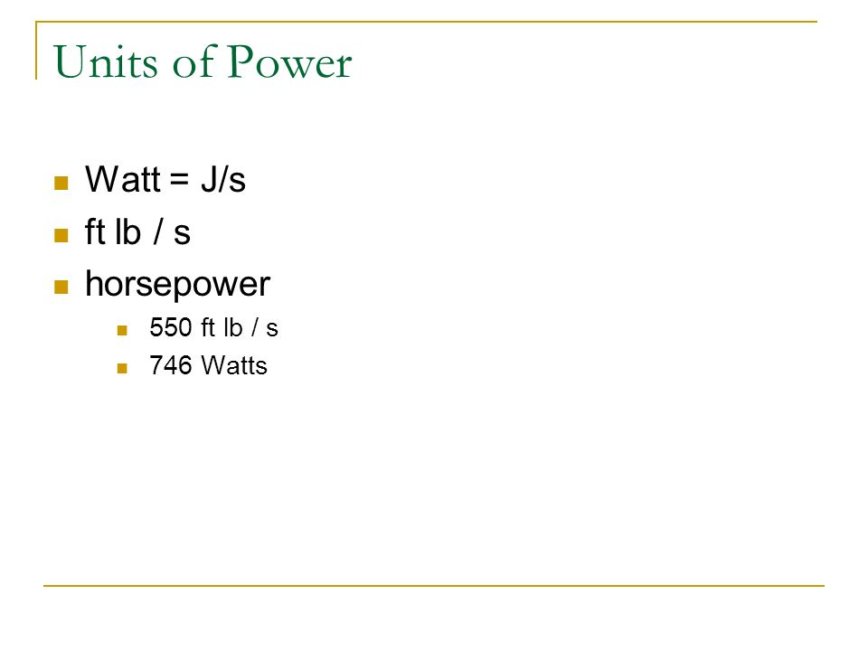 Units of Power Watt = J/s ft lb / s horsepower 550 ft lb / s 746 Watts