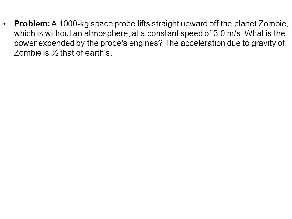 Problem: A 1000-kg space probe lifts straight upward off the planet Zombie, which is without an atmosphere, at a constant speed of 3.0 m/s. What is th