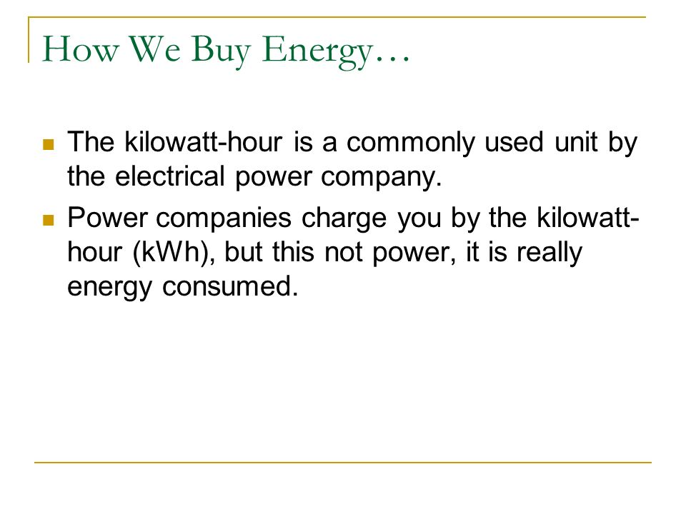 How We Buy Energy… The kilowatt-hour is a commonly used unit by the electrical power company. Power companies charge you by the kilowatt- hour (kWh),
