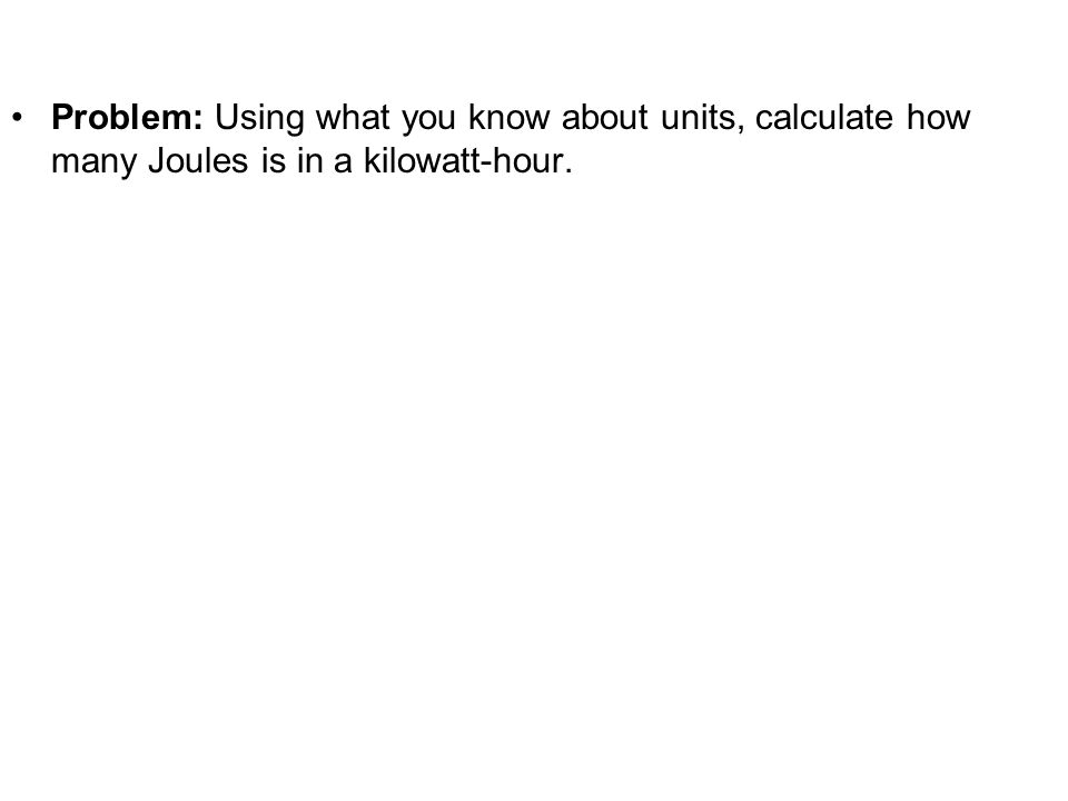Problem: Using what you know about units, calculate how many Joules is in a kilowatt-hour.