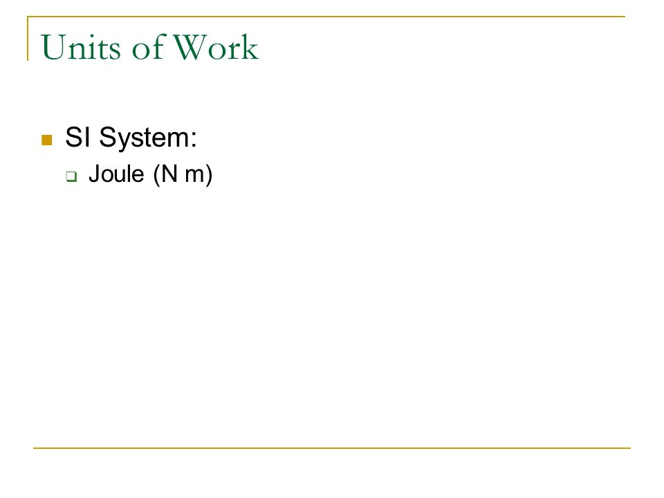 Units of Work SI System: Joule (N m)
