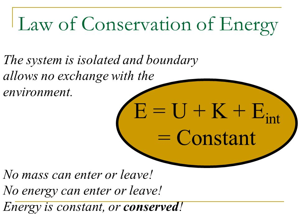 Law of Conservation of Energy E = U + K + E int = Constant No mass can enter or leave! No energy can enter or leave! Energy is constant, or conserved!