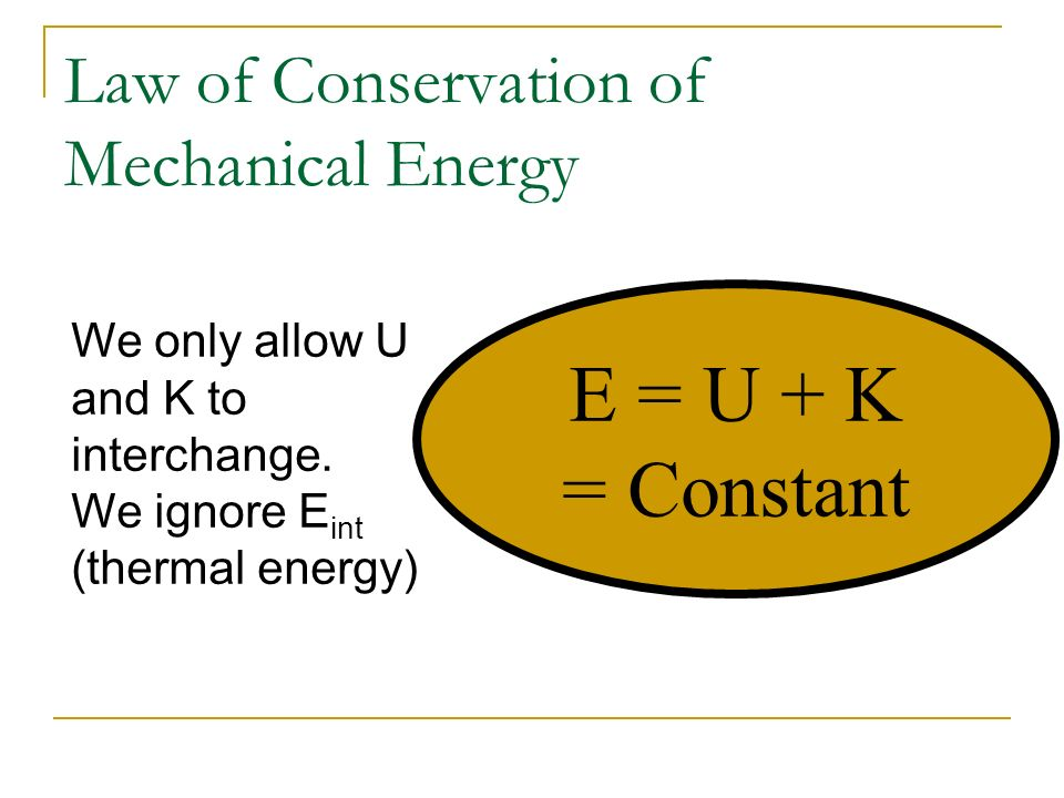 Law of Conservation of Mechanical Energy E = U + K = Constant We only allow U and K to interchange. We ignore E int (thermal energy)