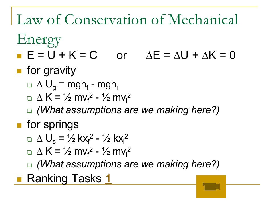 Law of Conservation of Mechanical Energy E = U + K = C or E = U + K = 0 for gravity U g = mgh f - mgh i K = ½ mv f 2 - ½ mv i 2 (What assumptions are