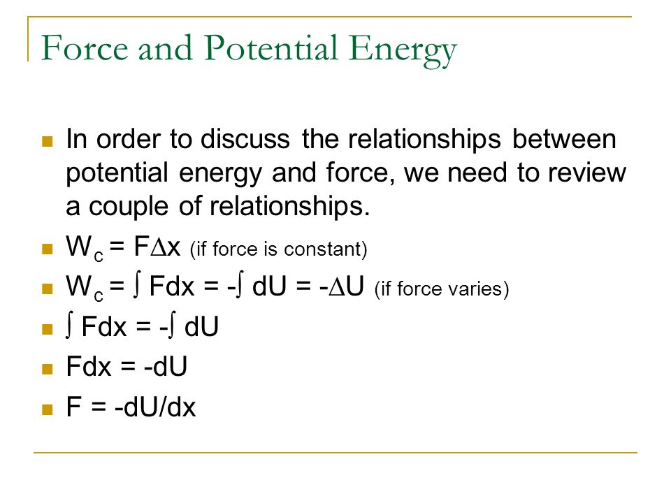 Force and Potential Energy In order to discuss the relationships between potential energy and force, we need to review a couple of relationships. W c