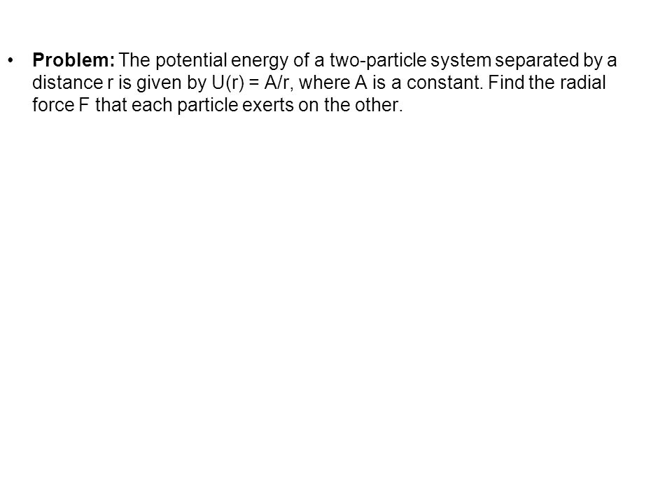 Problem: The potential energy of a two-particle system separated by a distance r is given by U(r) = A/r, where A is a constant. Find the radial force