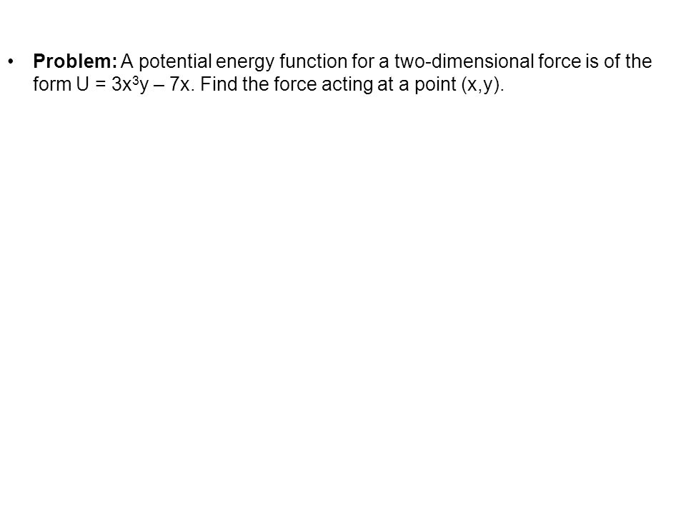 Problem: A potential energy function for a two-dimensional force is of the form U = 3x 3 y – 7x. Find the force acting at a point (x,y).