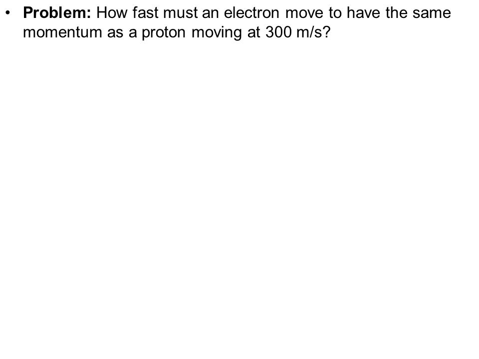 Problem: How fast must an electron move to have the same momentum as a proton moving at 300 m/s?