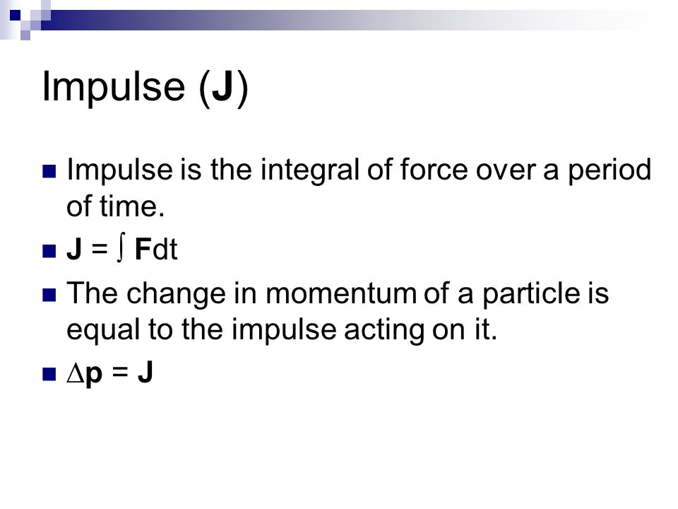 Impulse (J) Impulse is the integral of force over a period of time. J = Fdt The change in momentum of a particle is equal to the impulse acting on it.