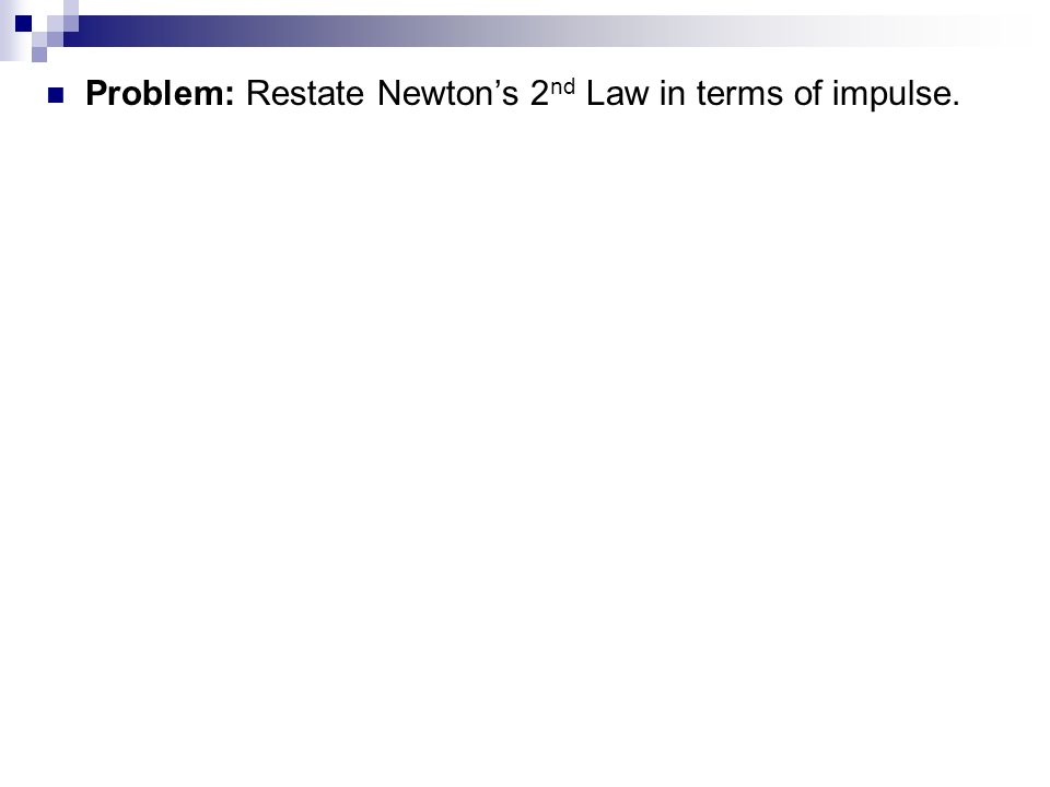 Problem: Restate Newtons 2 nd Law in terms of impulse.