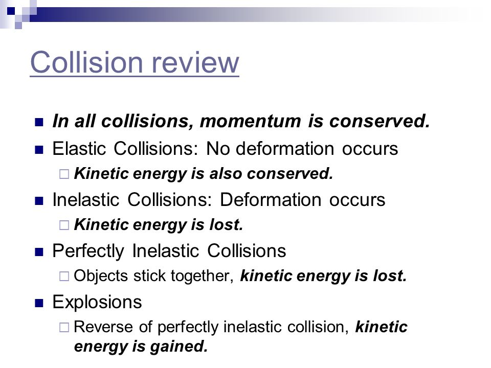 Collision review In all collisions, momentum is conserved. Elastic Collisions: No deformation occurs Kinetic energy is also conserved. Inelastic Colli
