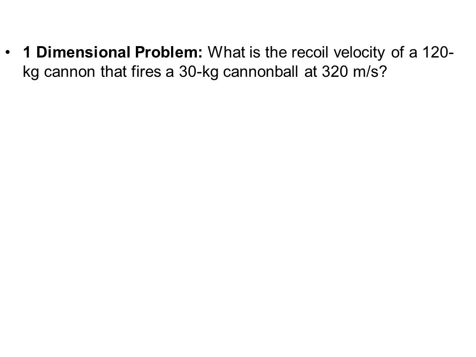 1 Dimensional Problem: What is the recoil velocity of a 120- kg cannon that fires a 30-kg cannonball at 320 m/s?