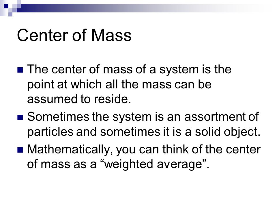 The center of mass of a system is the point at which all the mass can be assumed to reside. Sometimes the system is an assortment of particles and som
