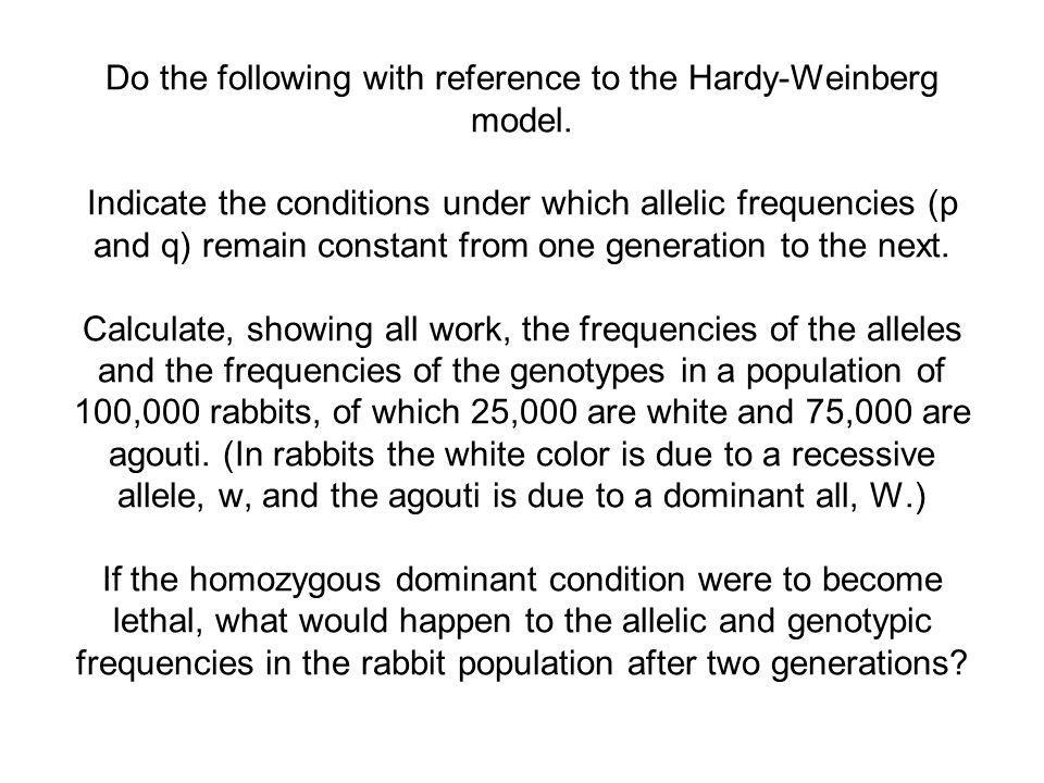 Do the following with reference to the Hardy-Weinberg model. Indicate the conditions under which allelic frequencies (p and q) remain constant from on