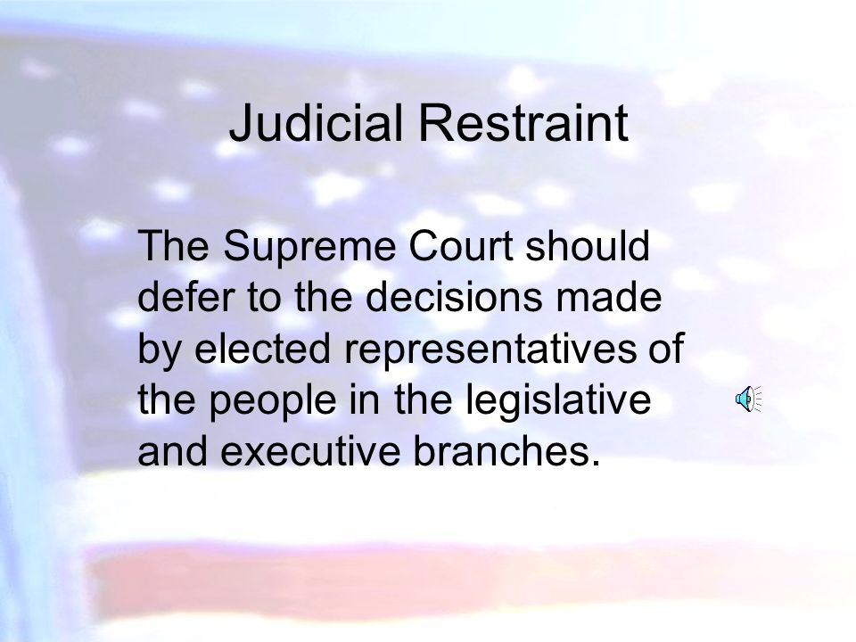Judicial Activism The Court should take an active role in using its powers to check the actions of Congress, legislatures, the executive branch and agencies.