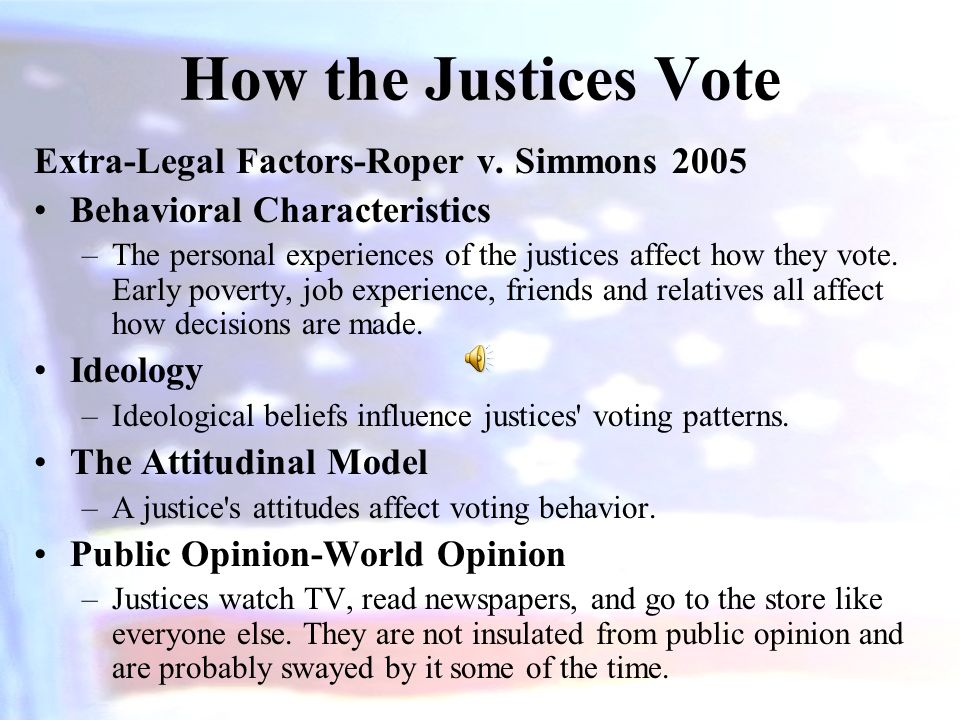 How the Justices Vote Legal Factors Judicial Philosophy –Judicial Restraint - advocates minimalist roles for judges, and the latter –Judicial Activism - feels that judges should use the law to promote justice, equality, and personal liberty.