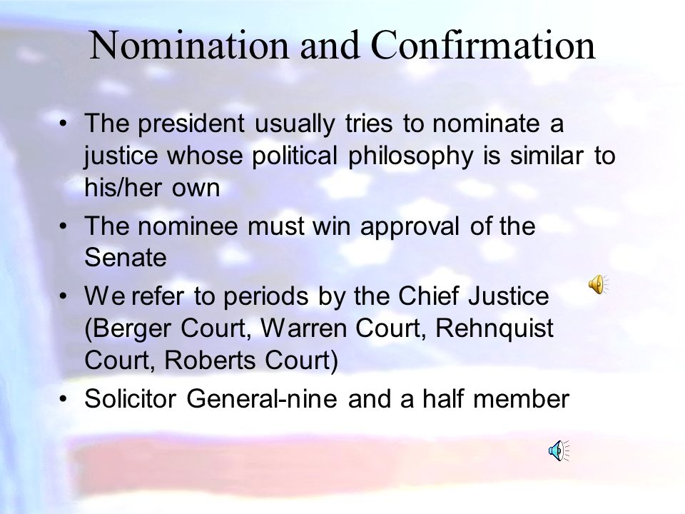 Nomination and Confirmation The president usually tries to nominate a justice whose political philosophy is similar to his/her own The nominee must win approval of the Senate We refer to periods by the Chief Justice (Berger Court, Warren Court, Rehnquist Court, Roberts Court) Solicitor General-nine and a half member