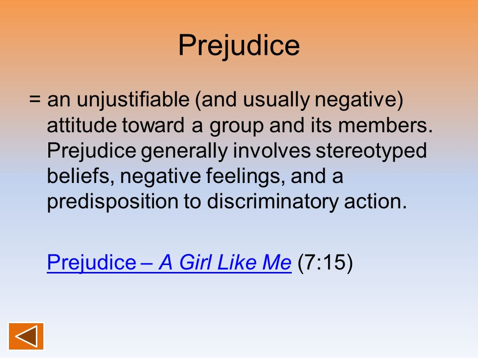Prejudice = an unjustifiable (and usually negative) attitude toward a group and its members. Prejudice generally involves stereotyped beliefs, negativ