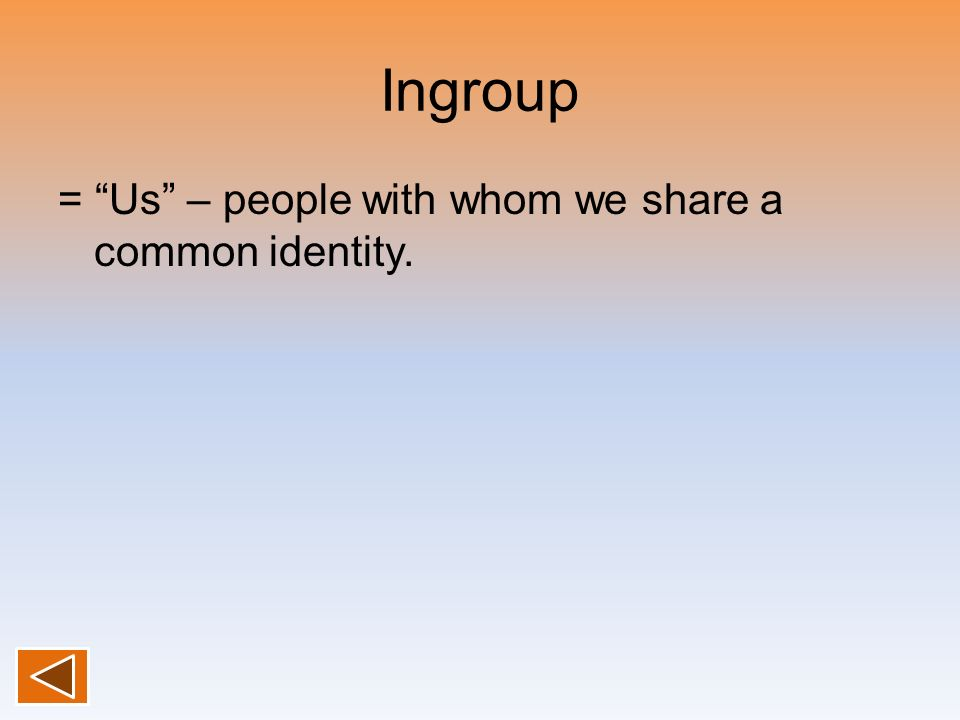 Ingroup = Us – people with whom we share a common identity.