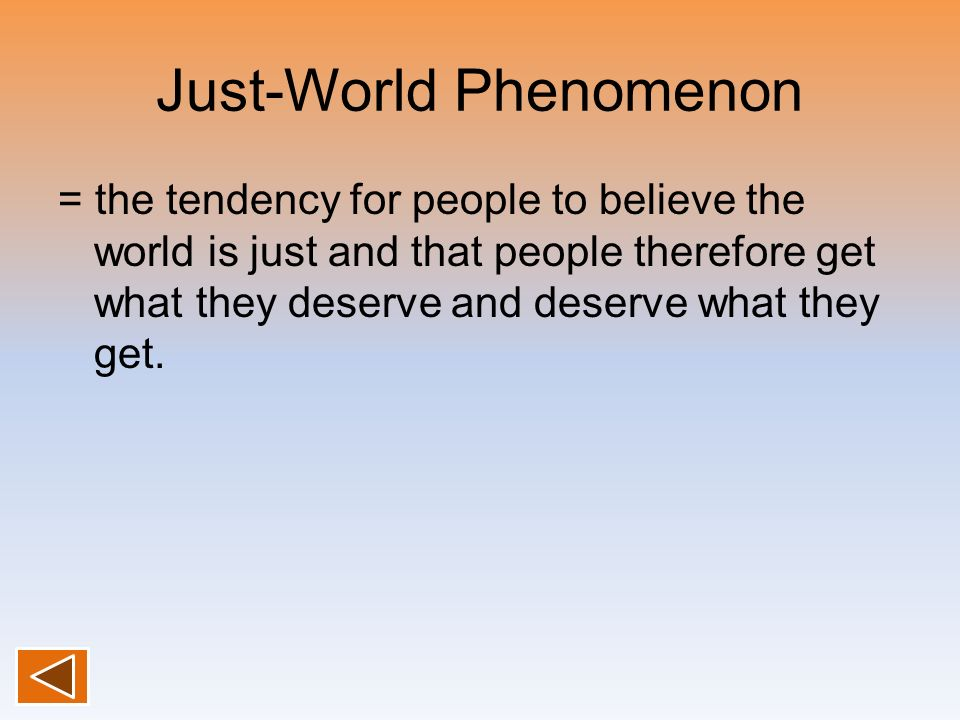 Just-World Phenomenon = the tendency for people to believe the world is just and that people therefore get what they deserve and deserve what they get