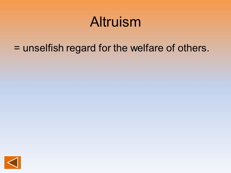 Altruism = unselfish regard for the welfare of others.