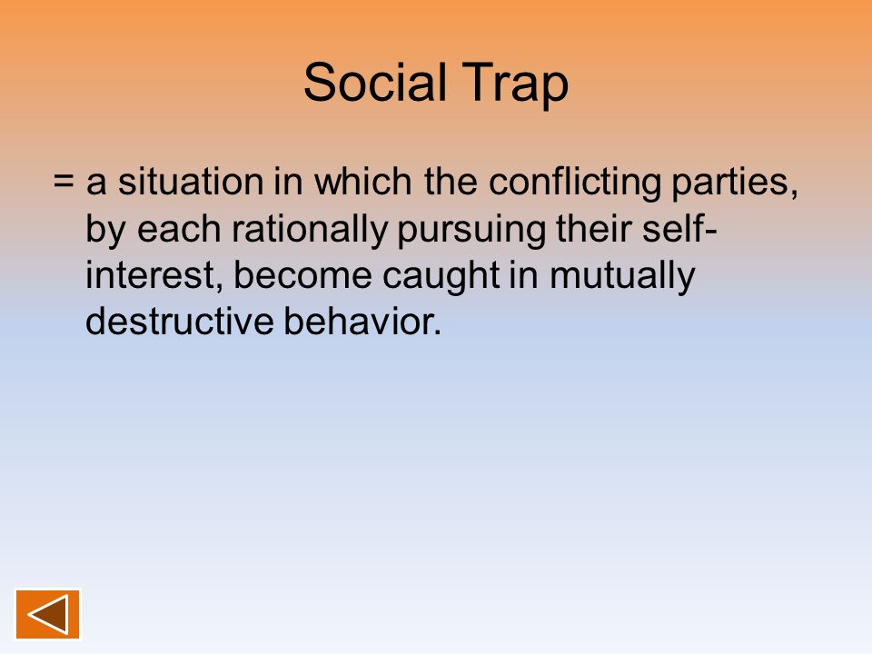 Social Trap = a situation in which the conflicting parties, by each rationally pursuing their self- interest, become caught in mutually destructive be