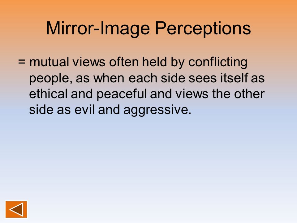 Mirror-Image Perceptions = mutual views often held by conflicting people, as when each side sees itself as ethical and peaceful and views the other si