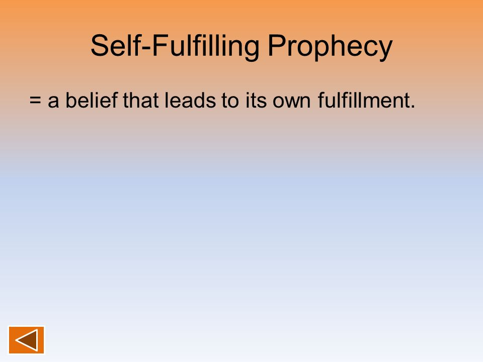 Self-Fulfilling Prophecy = a belief that leads to its own fulfillment.