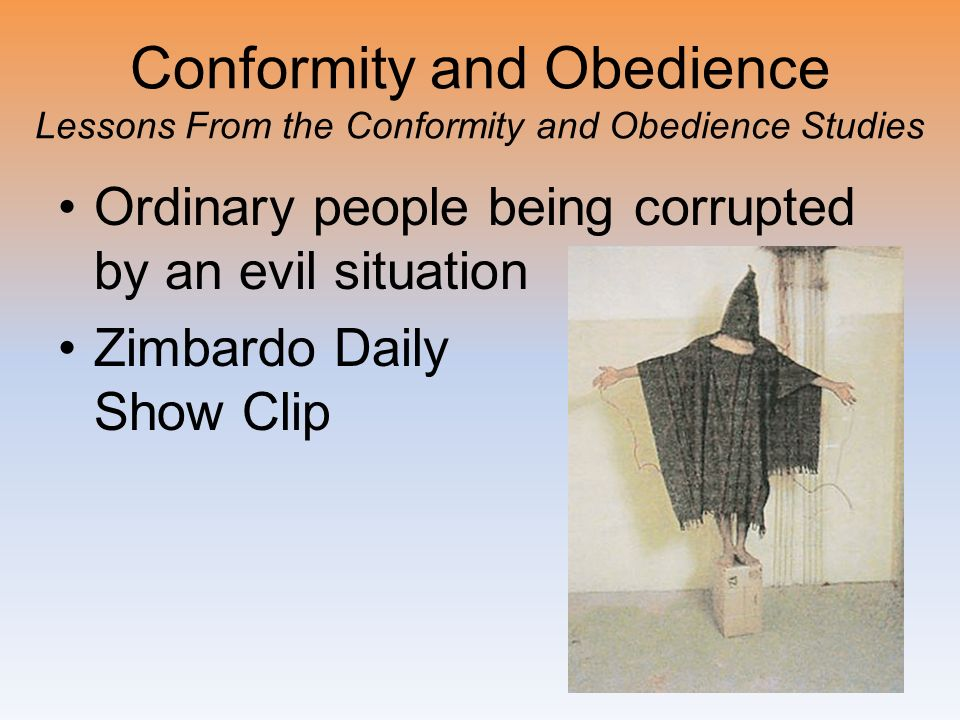 Conformity and Obedience Lessons From the Conformity and Obedience Studies Ordinary people being corrupted by an evil situation Zimbardo Daily Show Cl