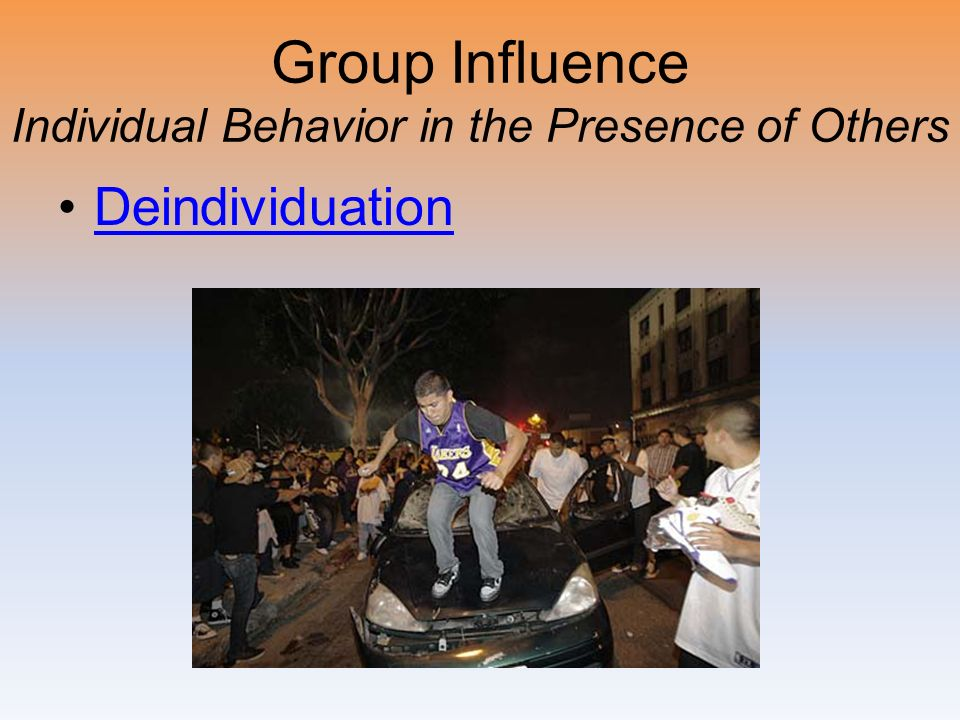 Group Influence Individual Behavior in the Presence of Others Deindividuation