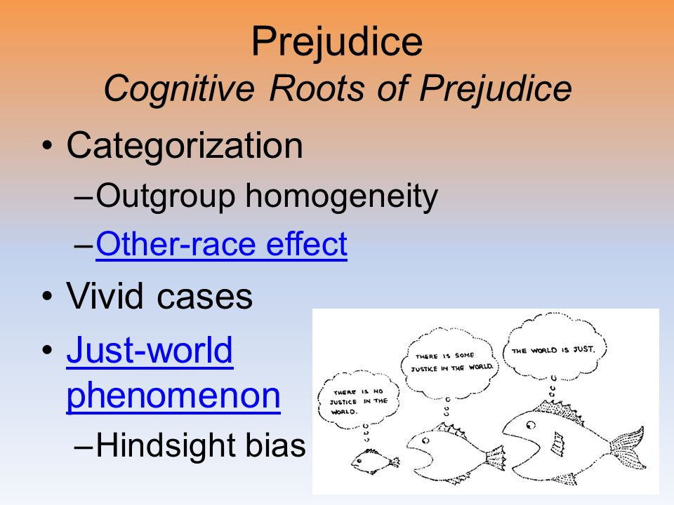 Prejudice Cognitive Roots of Prejudice Categorization –Outgroup homogeneity –Other-race effectOther-race effect Vivid cases Just-world phenomenonJust-