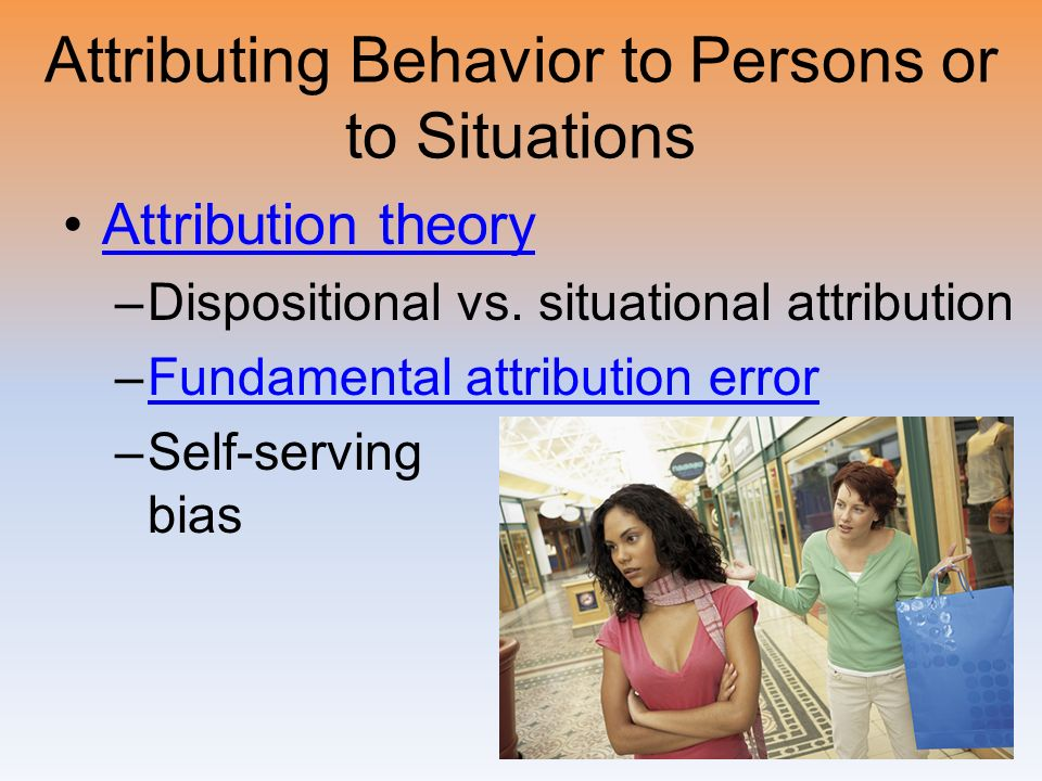 Attributing Behavior to Persons or to Situations Attribution theory –Dispositional vs. situational attribution –Fundamental attribution errorFundament