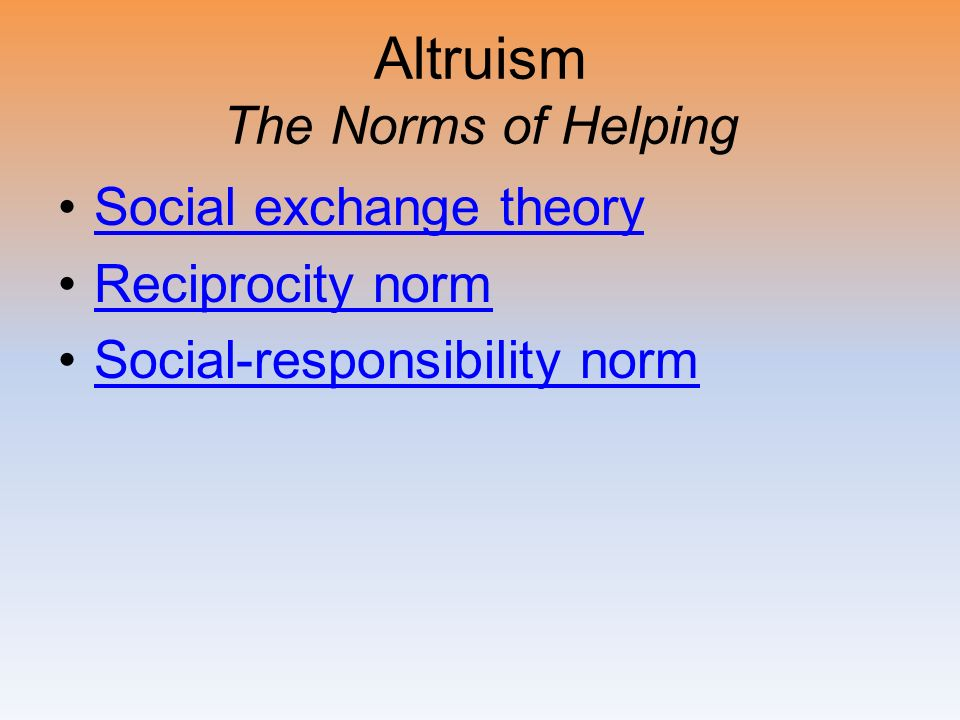 Altruism The Norms of Helping Social exchange theory Reciprocity norm Social-responsibility norm