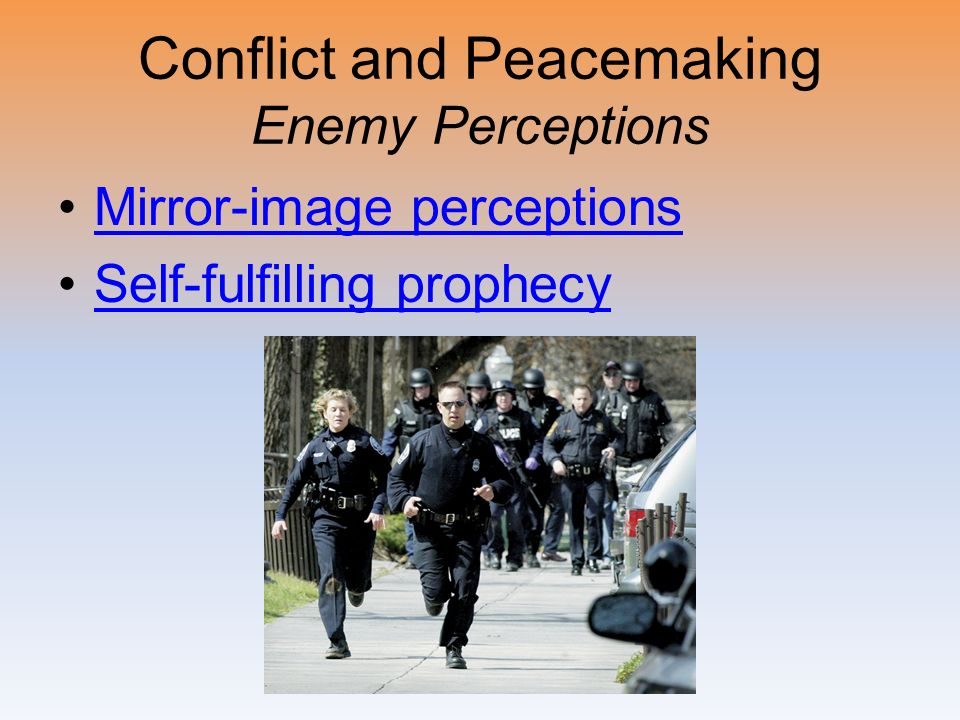 Conflict and Peacemaking Enemy Perceptions Mirror-image perceptions Self-fulfilling prophecy