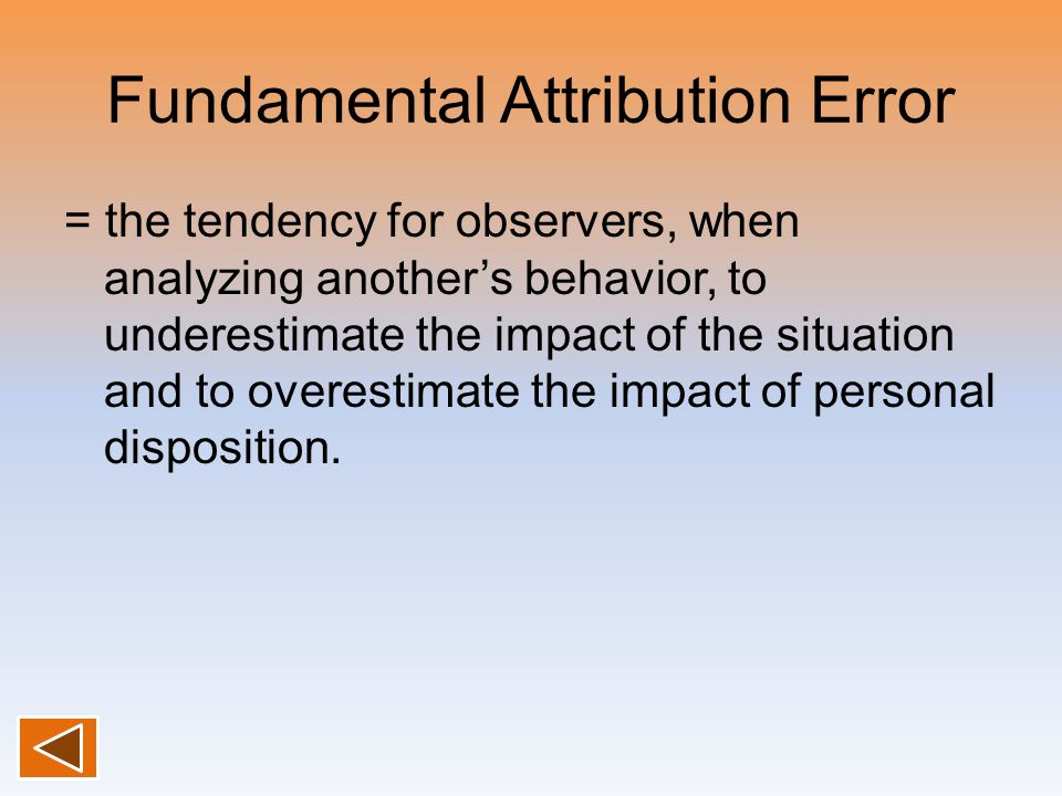 Fundamental Attribution Error = the tendency for observers, when analyzing anothers behavior, to underestimate the impact of the situation and to over