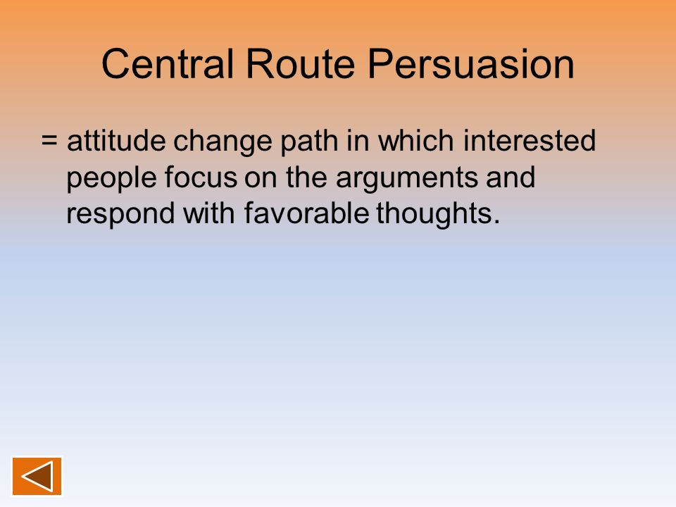 Central Route Persuasion = attitude change path in which interested people focus on the arguments and respond with favorable thoughts.