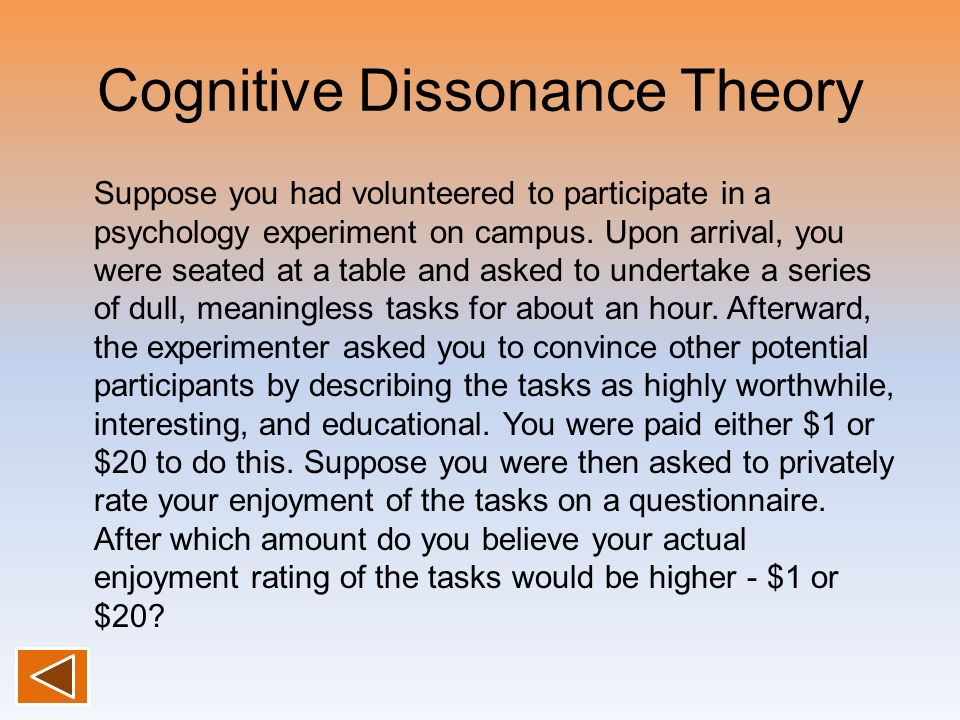 Cognitive Dissonance Theory Suppose you had volunteered to participate in a psychology experiment on campus. Upon arrival, you were seated at a table