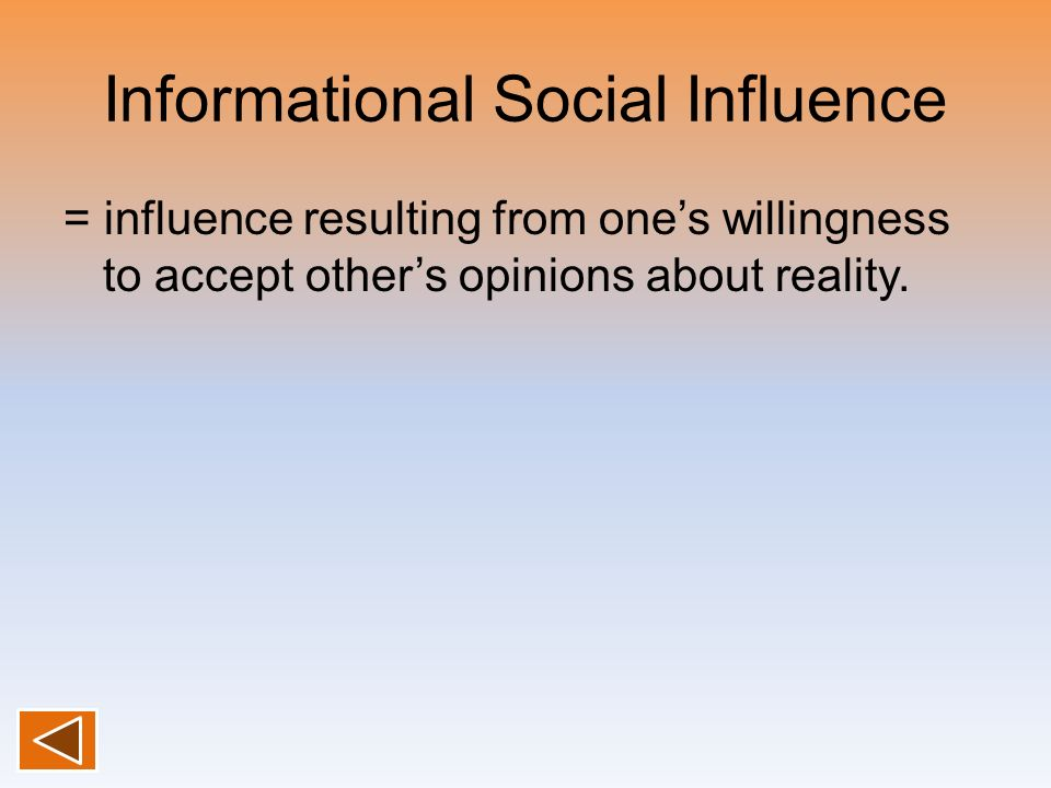 Informational Social Influence = influence resulting from ones willingness to accept others opinions about reality.