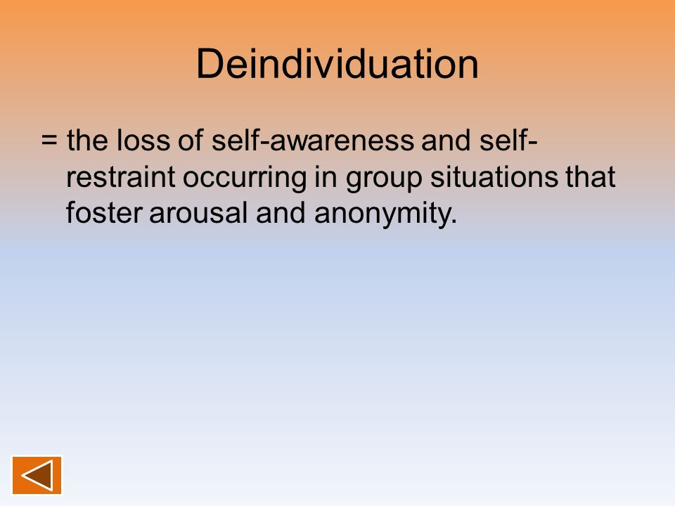 Deindividuation = the loss of self-awareness and self- restraint occurring in group situations that foster arousal and anonymity.