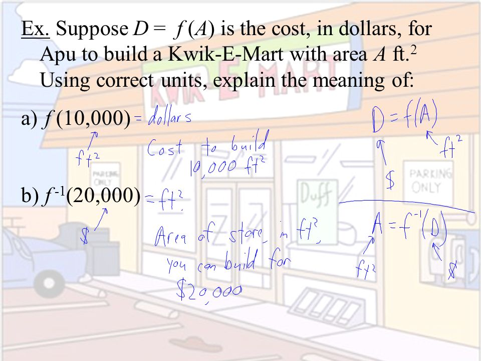 Ex. Suppose D = f (A) is the cost, in dollars, for Apu to build a Kwik-E-Mart with area A ft. 2 Using correct units, explain the meaning of: a) f (10,