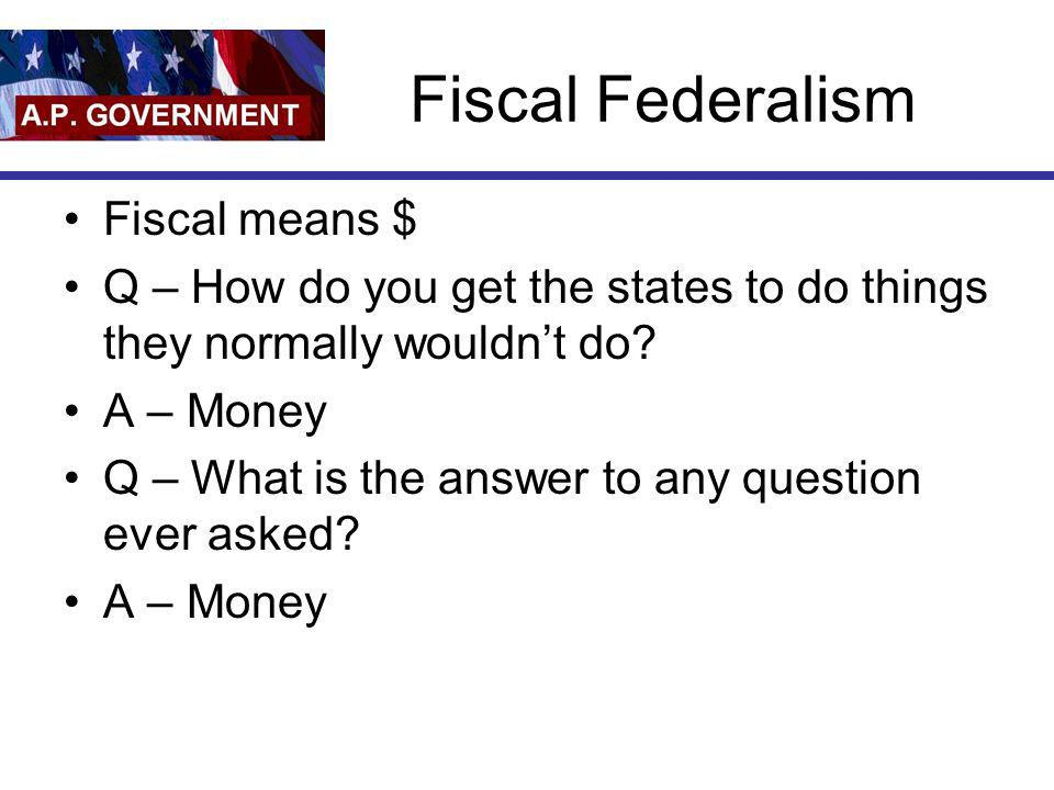 Fiscal Federalism Fiscal means $ Q – How do you get the states to do things they normally wouldnt do? A – Money Q – What is the answer to any question