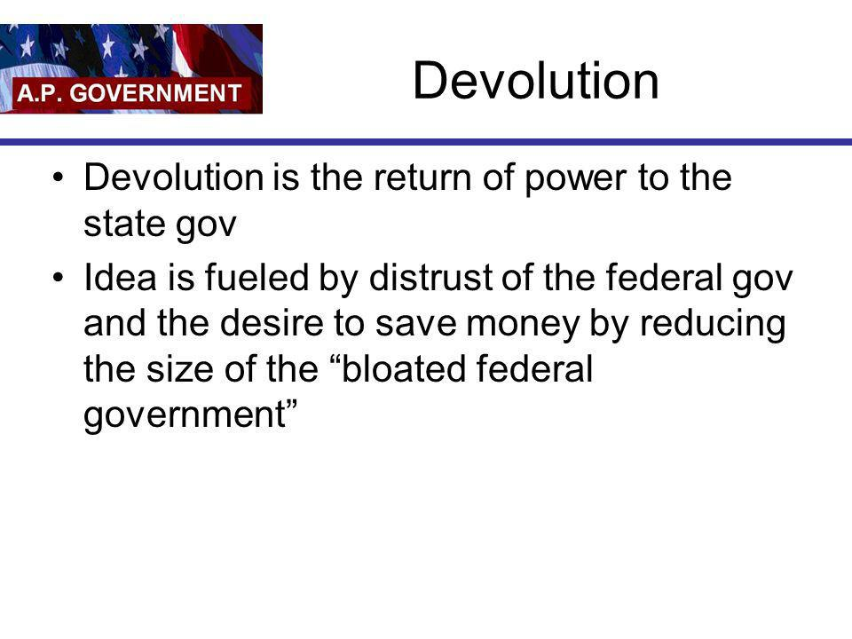 Devolution Devolution is the return of power to the state gov Idea is fueled by distrust of the federal gov and the desire to save money by reducing t