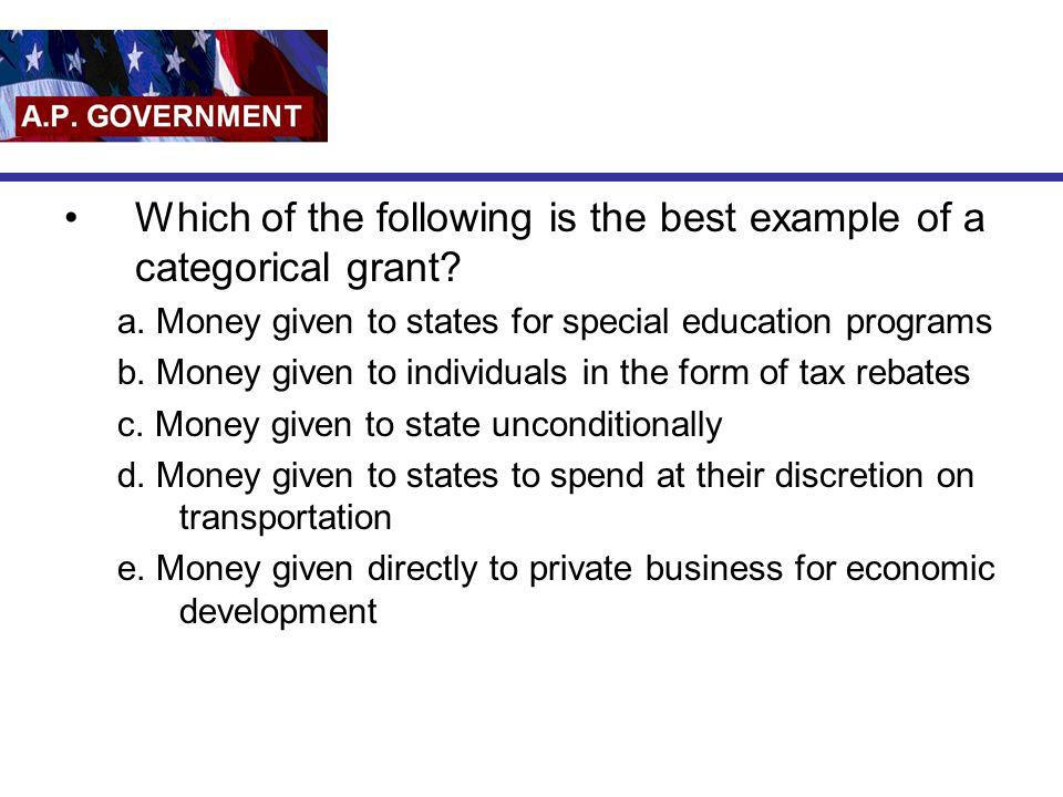 Which of the following is the best example of a categorical grant? a. Money given to states for special education programs b. Money given to individua