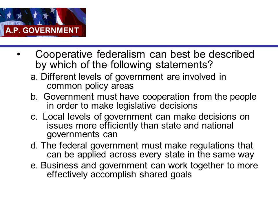 Cooperative federalism can best be described by which of the following statements? a. Different levels of government are involved in common policy are