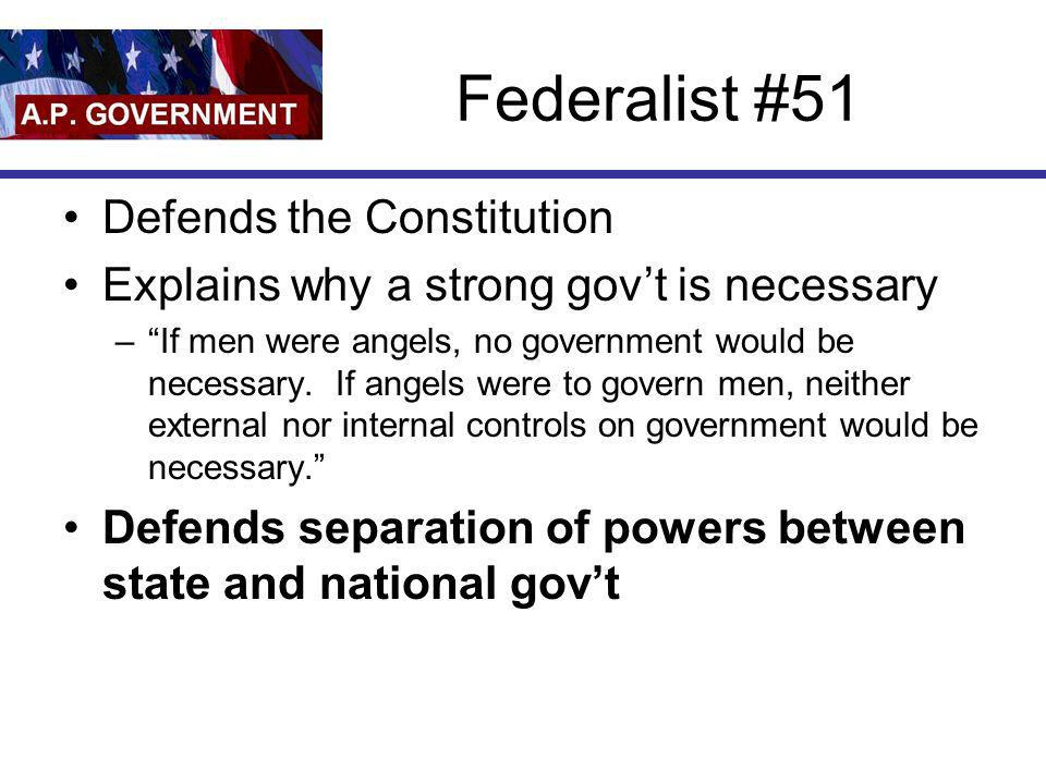 Federalist #51 Defends the Constitution Explains why a strong govt is necessary –If men were angels, no government would be necessary. If angels were