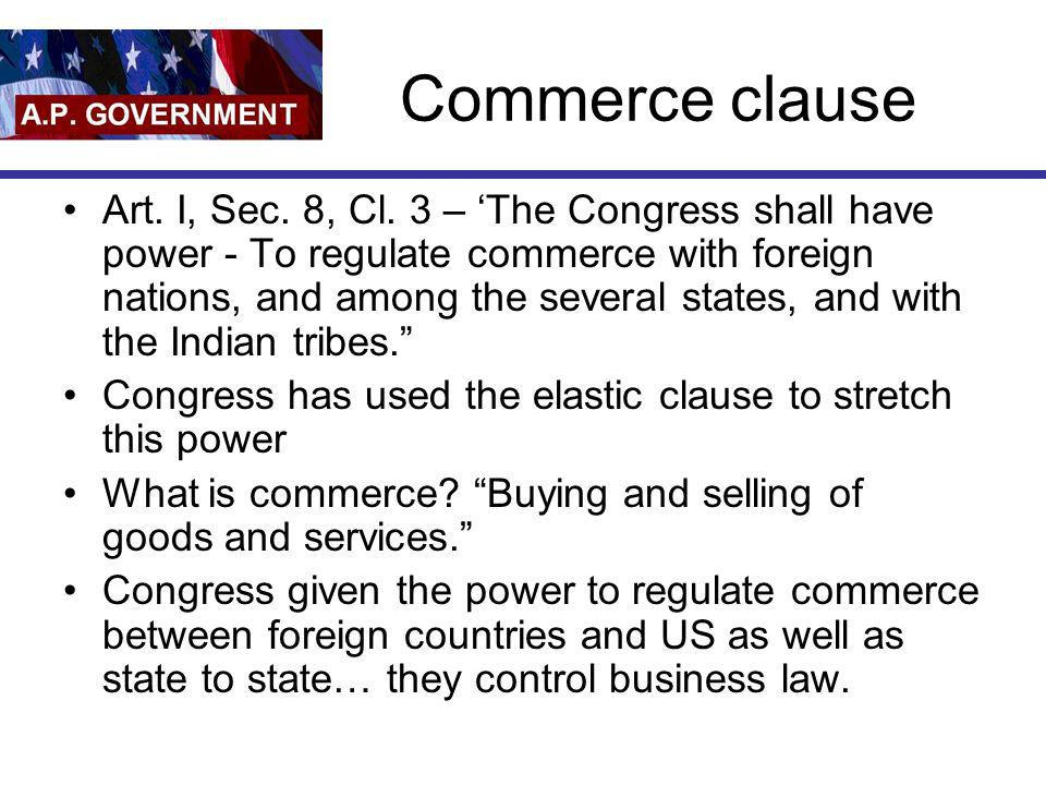 Commerce clause Art. I, Sec. 8, Cl. 3 – The Congress shall have power - To regulate commerce with foreign nations, and among the several states, and w