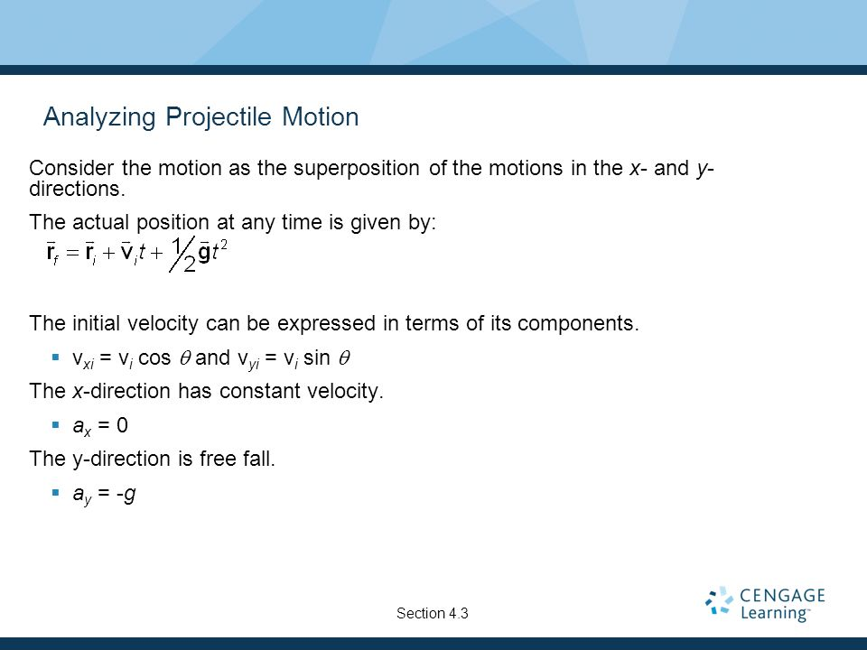 Analyzing Projectile Motion Consider the motion as the superposition of the motions in the x- and y- directions. The actual position at any time is gi
