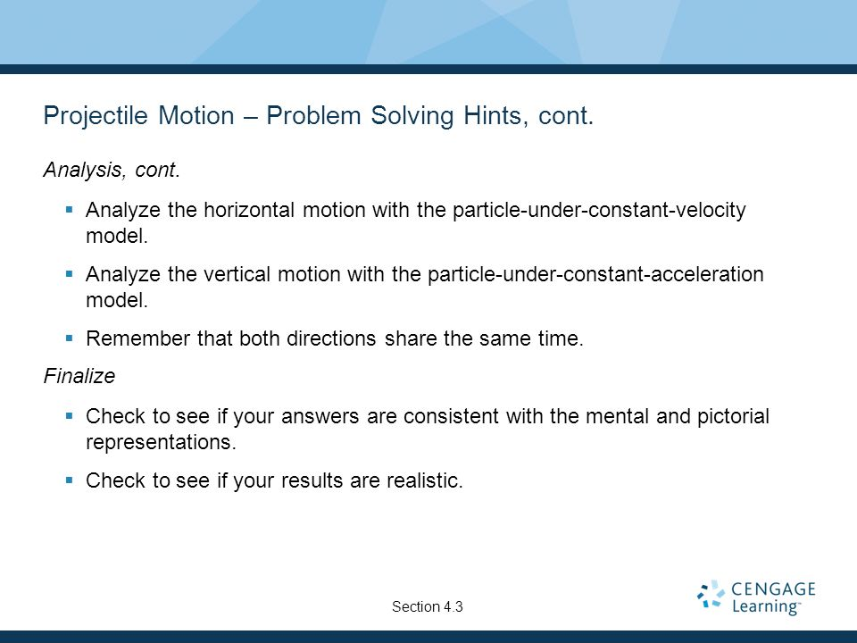 Projectile Motion – Problem Solving Hints, cont. Analysis, cont. Analyze the horizontal motion with the particle-under-constant-velocity model. Analyz