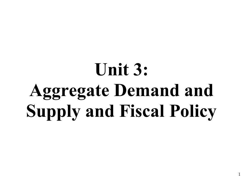 Unit 3: Aggregate Demand and Supply and Fiscal Policy 1